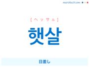 韓国語単語・ハングル 햇살 [ヘッサル] 日差し 意味・活用・読み方と音声発音