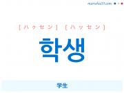 韓国語単語・ハングル 학생 [ハクセン] [ハッセン] 学生 意味・活用・読み方と音声発音
