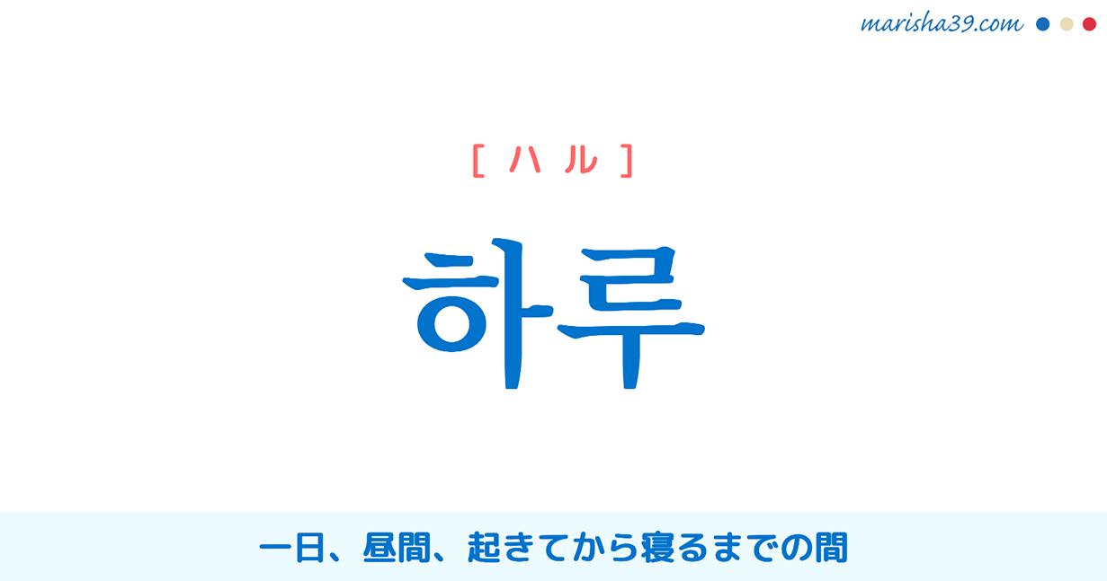韓国語・ハングル 하루 [ハル] 一日、昼間、起きてから寝るまでの間 意味・活用・読み方と音声発音
