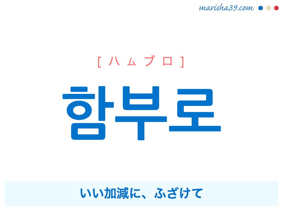 韓国語単語・ハングル 함부로 [ハムブロ] いい加減に、ふざけて、むやみに、やたらに、ぞんざいに 意味・活用・読み方と音声発音