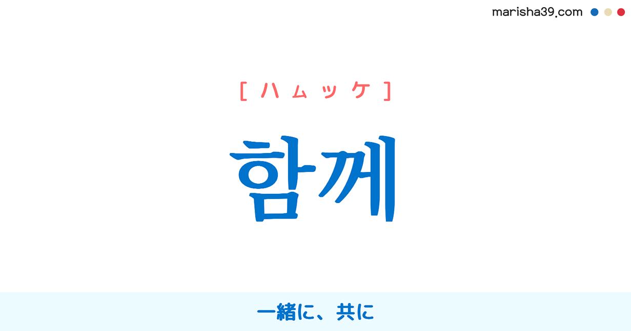 韓国語単語・ハングル 함께 [ハムッケ] 一緒に、共に 意味・活用・読み方と音声発音