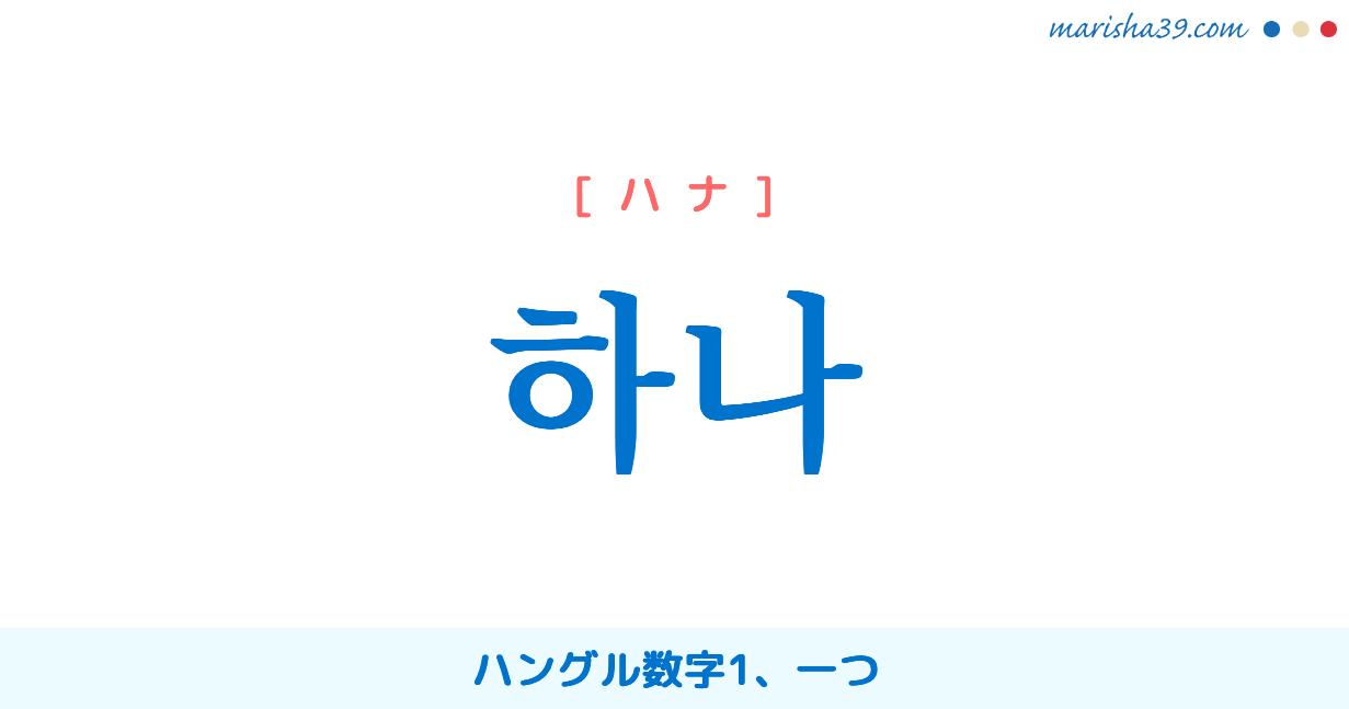 韓国語単語・ハングル 하나 [ハナ] ハングル数字1、一つ 意味・活用・読み方と音声発音