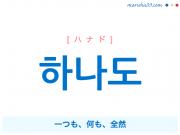 韓国語単語・ハングル 하나도 [ハナド] 一つも、何も、全然 意味・活用・読み方と音声発音