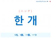 韓国語・ハングル 한 개 [ハンゲ] 1개、1個、一個、一つ 意味・活用・読み方と音声発音