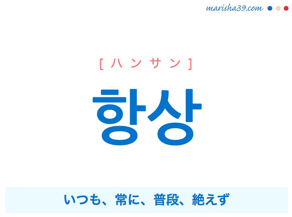 韓国語単語・ハングル 항상 [ハンサン] いつも、常に、普段、絶えず 意味・活用・読み方と音声発音