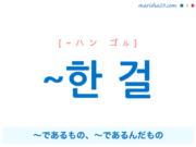 韓国語で表現 ~한 걸 [~ハン ゴル] ~であるもの、~であるんだもの 歌詞で勉強
