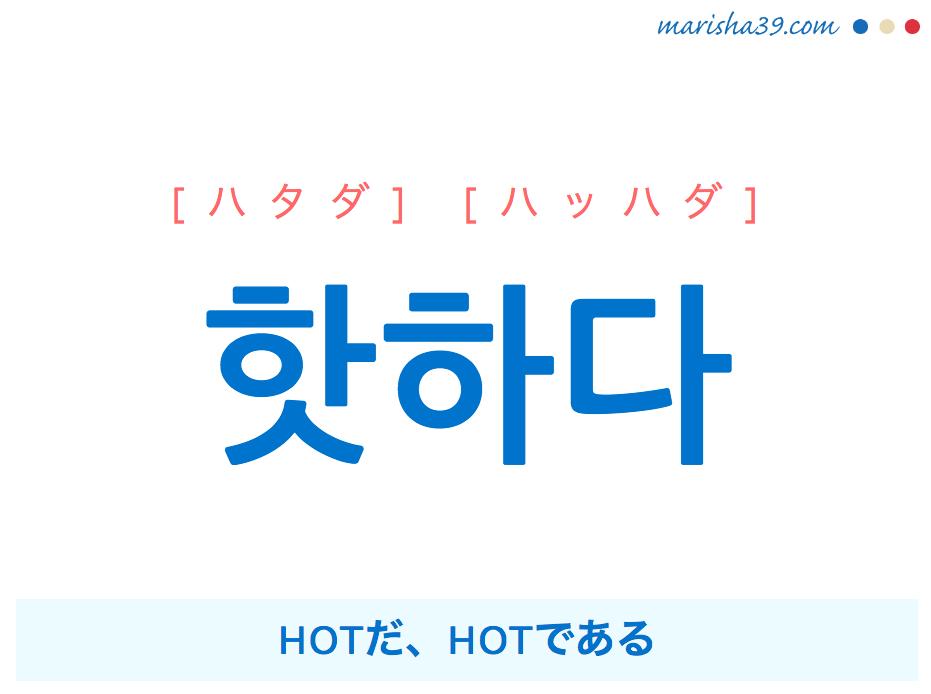韓国語単語・ハングル 핫하다 [ハタダ] [ハッハダ] HOTだ、HOTである 意味・活用・読み方と音声発音