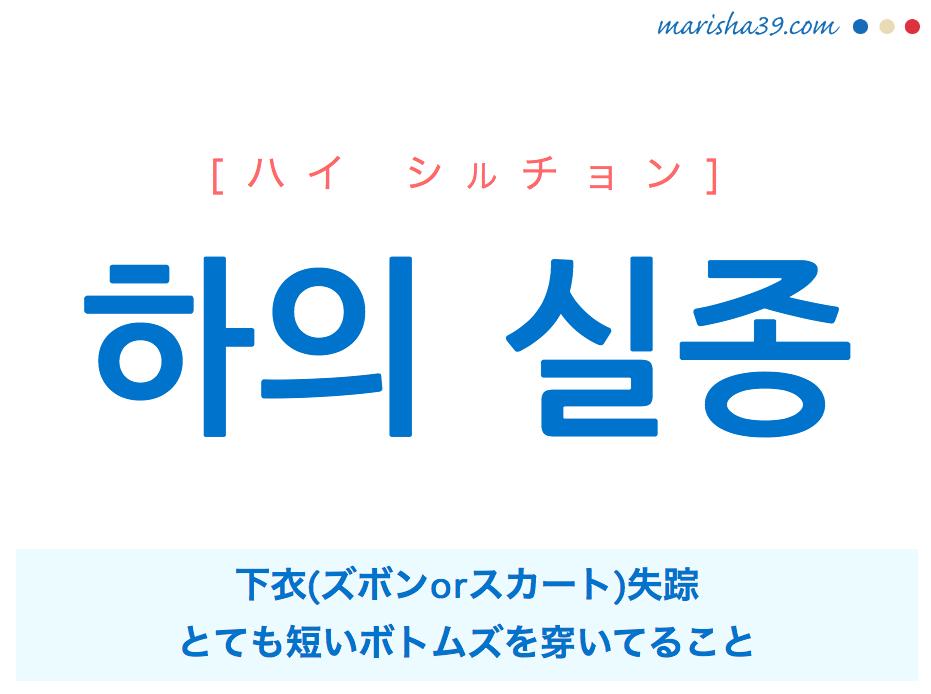 韓国語単語・ハングル 하의 실종 [ハイ シルチョン] [ハゥイ シルジョン] 下衣(ズボンorスカート)失踪、とても短いボトムズを穿いてること 意味・活用・読み方と音声発音