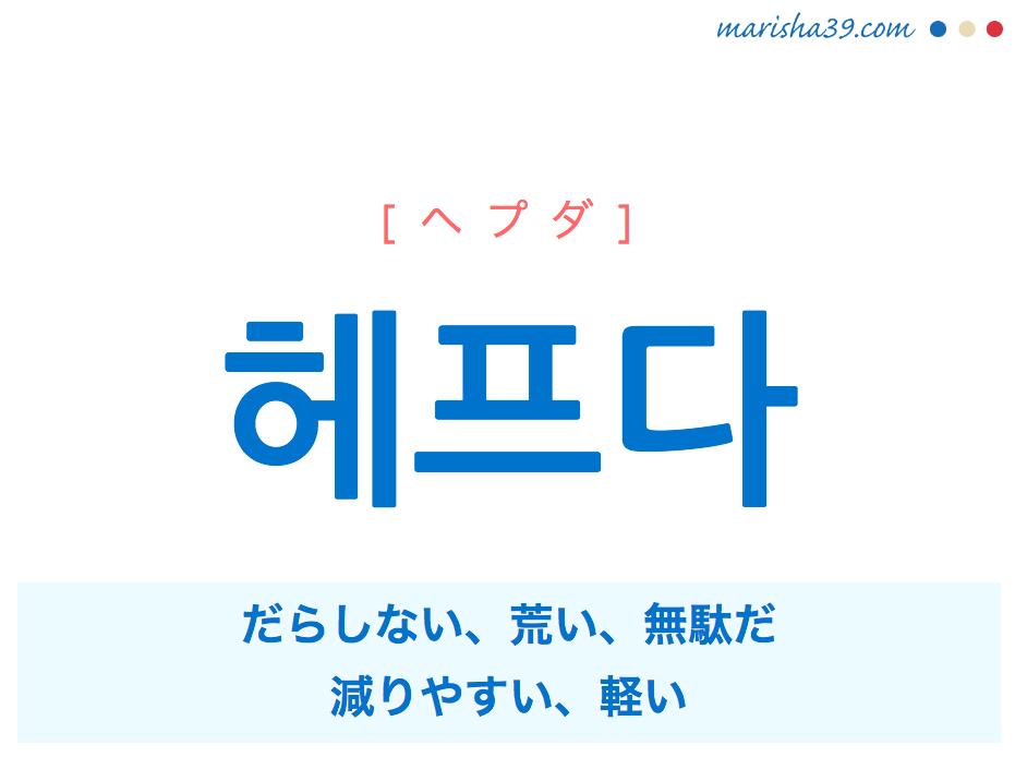韓国語単語・ハングル 헤프다 [ヘプダ] だらしない、荒い、無駄だ、減りやすい、軽い 意味・活用・読み方と音声発音