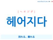 韓国語単語・ハングル 헤어지다 [ヘオジダ] 別れる、離れる 意味・活用・読み方と音声発音