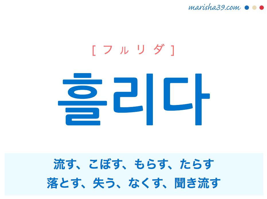 韓国語単語・ハングル 흘리다 [フルリダ] 流す、こぼす、もらす、たらす、落とす、失う、なくす、聞き流す 意味・活用・読み方と音声発音