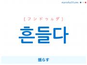 韓国語単語・ハングル 흔들다 [フンドゥルダ] 揺らす 意味・活用・読み方と音声発音