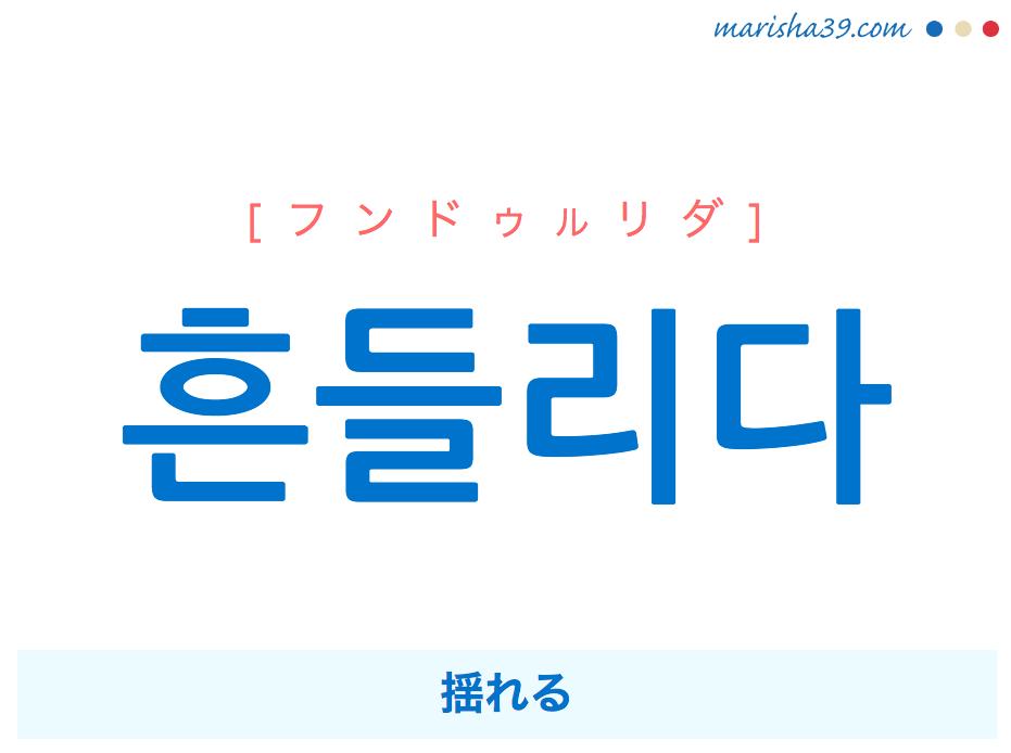 韓国語単語・ハングル 흔들리다 [フンドゥルリダ] 揺れる 意味・活用・読み方と音声発音