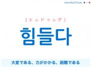 韓国語・ハングル 힘들다 [ヒムドゥルダ] 大変である、力がかかる、困難である 意味・活用・発音