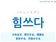 韓国語単語・ハングル 힘쓰다 [ヒムッスダ] 力を出す、努力する、頑張る、苦労する、手助けする 意味・活用・読み方と音声発音