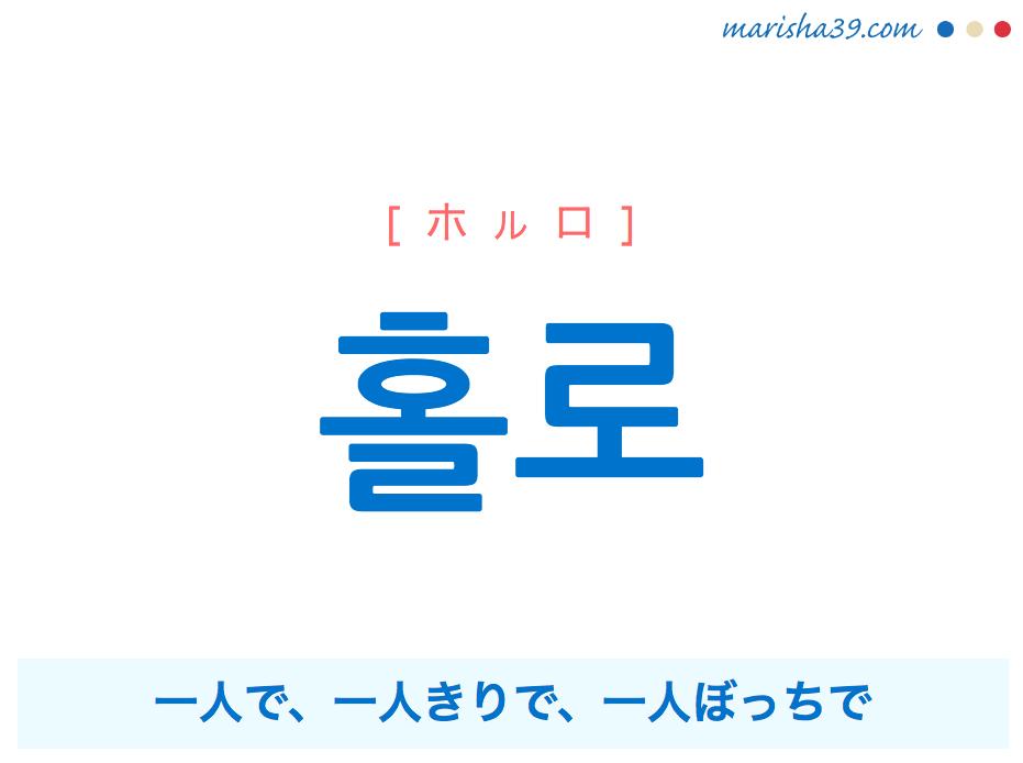 韓国語単語・ハングル 홀로 [ホルロ] 一人で、一人きりで、一人ぼっちで 意味・活用・読み方と音声発音