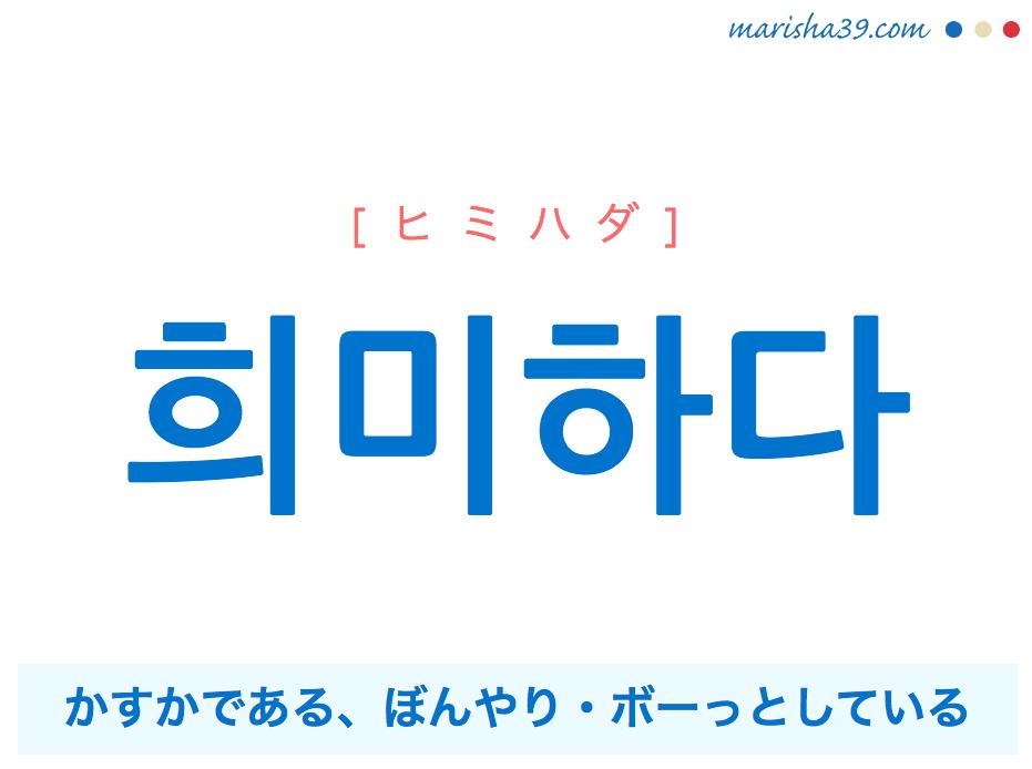 韓国語単語・ハングル 희미하다 [ヒミハダ] かすかである、ぼんやり・ボーっとしている 意味・活用・読み方と音声発音