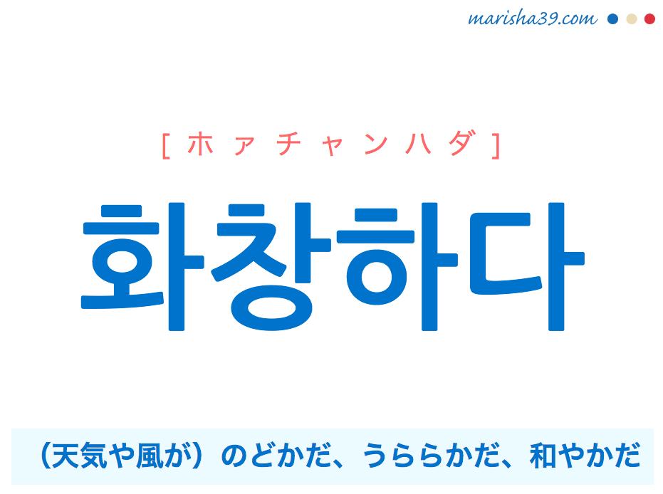 韓国語単語 화창하다 [ホァチャンハダ] 화창=和暢、(天気や風が)のどかだ、うららかだ、和やかだ 意味・活用・読み方と音声発音