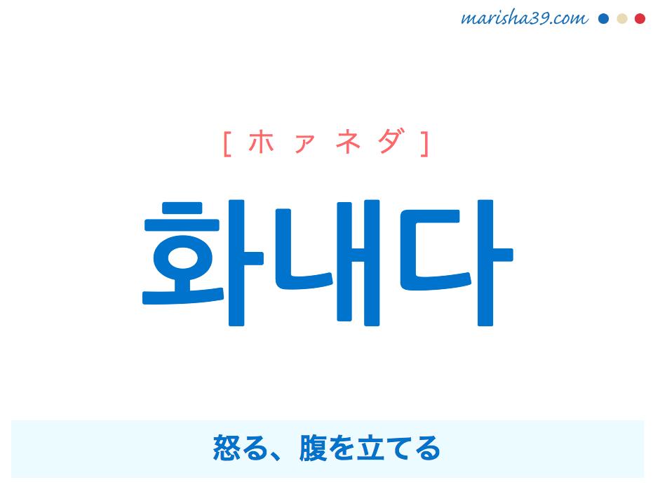 韓国語単語・ハングル 화내다 [ホァネダ] [ファネダ] 화(火)내다=화를 내다、怒る、腹を立てる 意味・活用・読み方と音声発音