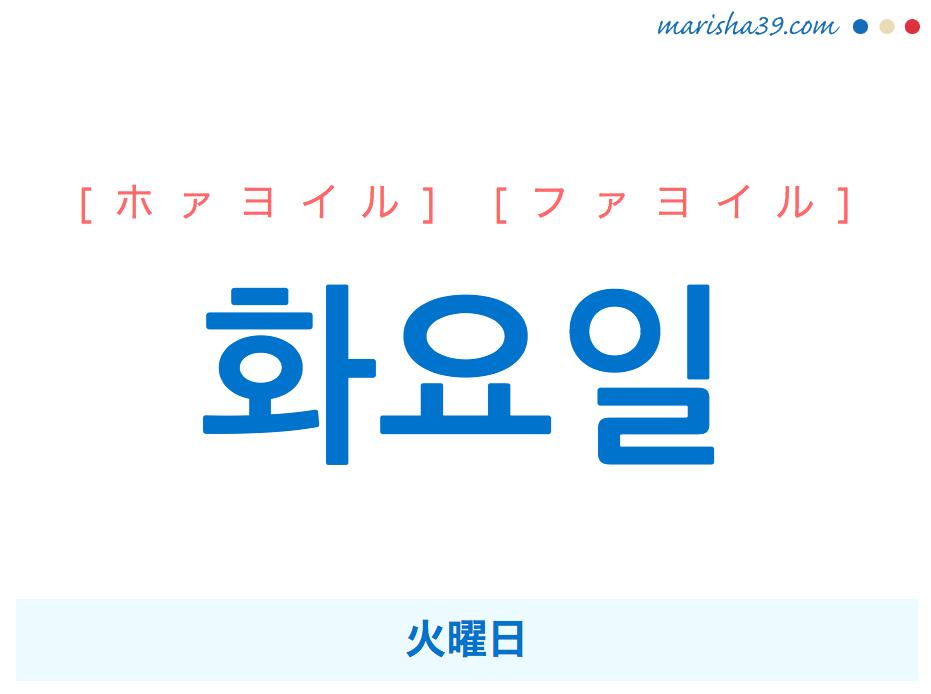 韓国語単語 화요일 [ホァヨイル] [ファヨイル] 火曜日 意味・活用・読み方と音声発音