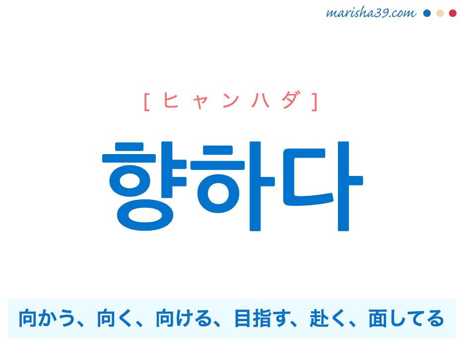 韓国語単語・ハングル 향하다 [ヒャンハダ] 向かう、向く、向ける、目指す、赴く、面してる 意味・活用・読み方と音声発音
