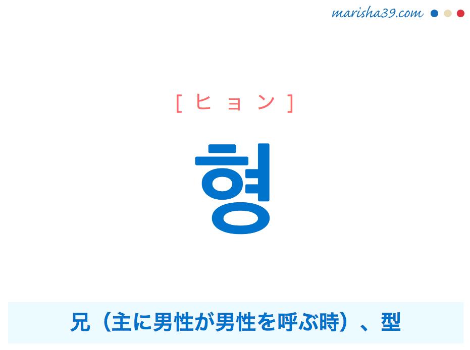 韓国語単語・ハングル 형 [ヒョン] 兄(主に男性が男性を呼ぶ時)、型 意味・活用・読み方と音声発音
