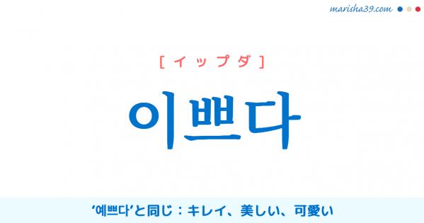 韓国語単語勉強 이쁘다 [イップダ] '예쁘다'と同じ、キレイ、美しい、可愛い 意味・活用・読み方と音声発音