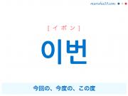 韓国語単語 이번 [イボン] 今回の、今度の、この度 意味・活用・読み方と音声発音
