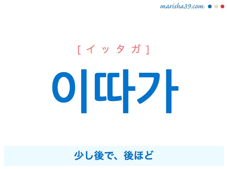 韓国語単語・ハングル 이따가 [イタガ] [イッタガ] 少し後で、後ほど 意味・活用・読み方と音声発音