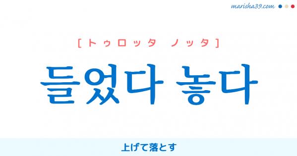 韓国語単語勉強 들었다 놓다 [トゥロッタ ノッタ] 上げて落とす 意味・活用・読み方と音声発音