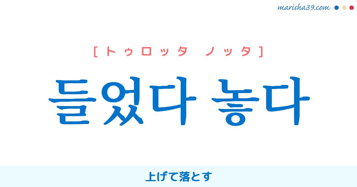 韓国語・ハングル 들었다 놓다 [トゥロッタ ノッタ] 上げて落とす 意味・活用・発音