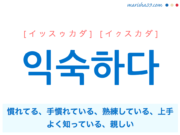 韓国語単語・ハングル 익숙하다 [イッスゥカダ] [イクスカダ] 慣れてる、手慣れている、熟練している、上手、よく知っている、親しい 意味・活用・読み方と音声発音