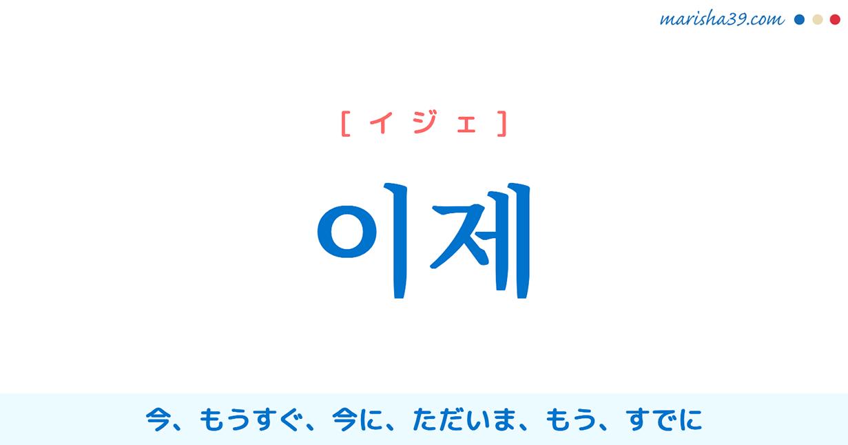 韓国語単語・ハングル 이제 [イジェ] 今、もうすぐ、今に、ただいま、もう、すでに 意味・活用・読み方と音声発音