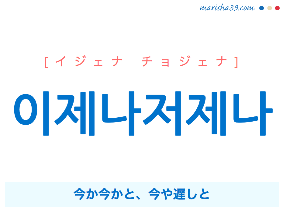 韓国語単語・ハングル 이제나저제나 [イジェナ チョジェナ] 今か今かと、今や遅しと 意味・活用・読み方と音声発音