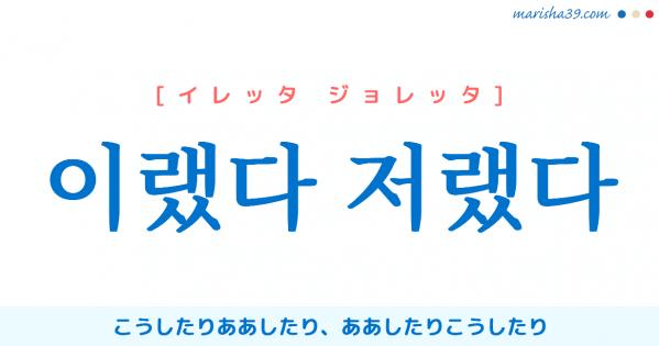 韓国語単語勉強 이랬다 저랬다 [イレッタ ジョレッタ] '이리하였다 저리하였다'の略語 、こうしたりああしたり、ああしたりこうしたり 意味・活用・読み方と音声発音