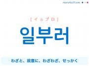 韓国語単語・ハングル 일부러 [イルブロ] わざと、故意に、わざわざ、せっかく 意味・活用・読み方と音声発音