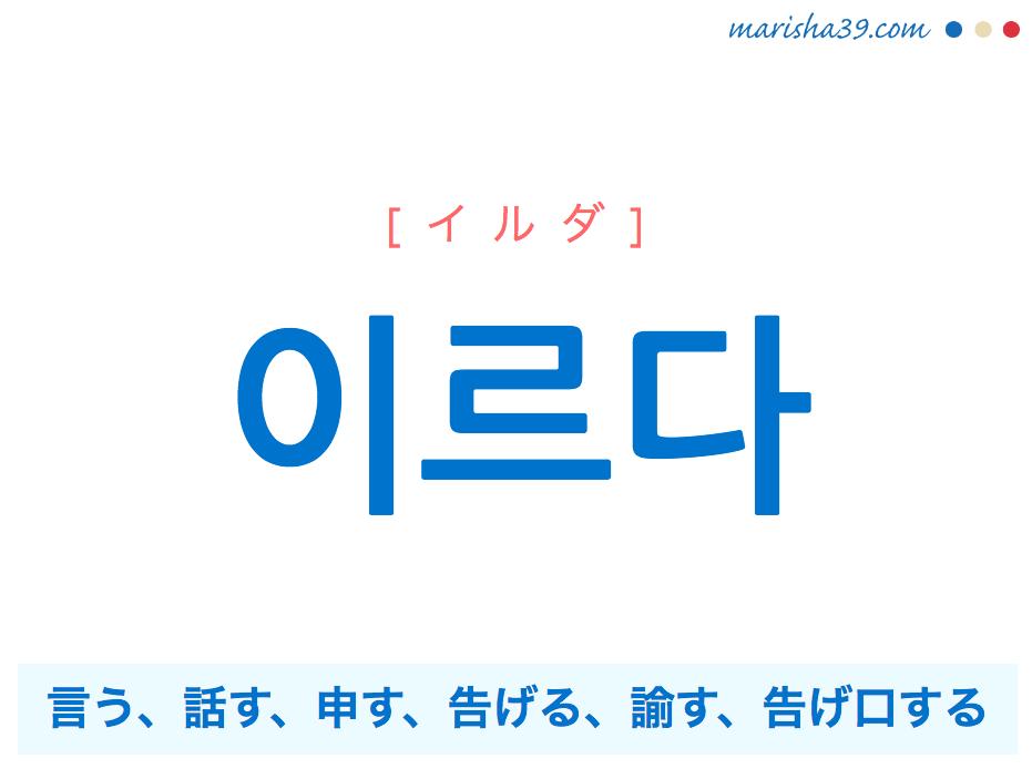韓国語単語 이르다 [イルダ] 言う、話す、申す、告げる、諭す、告げ口する 意味・活用・読み方と音声発音