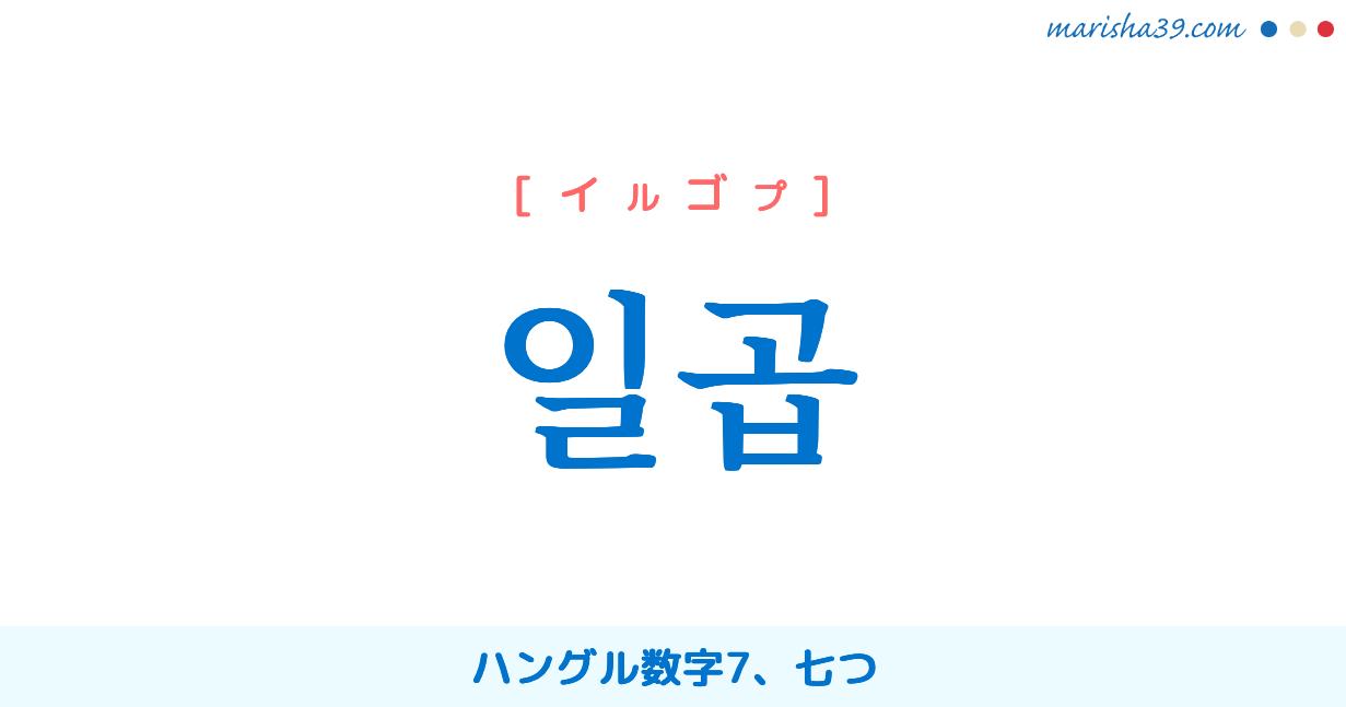 韓国語単語勉強 일곱 [イルゴプ] ハングル数字7、七つ 意味・活用・読み方と音声発音