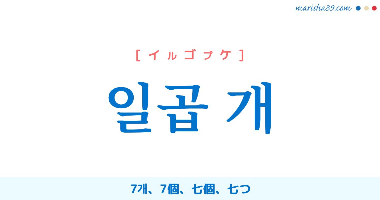 韓国語単語勉強 일곱 개 [イルゴプケ] 7개、7個、七個、七つ 意味・活用・読み方と音声発音