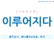 韓国語単語・ハングル 이루어지다 [イルオジダ] 成り立つ、思い通りになる、叶う 意味・活用・読み方と音声発音