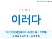 韓国語単語・ハングル 이러다 [イロダ] '이리하다(이렇게 하다)'が短くなった言葉、このようにする、こうする 意味・活用・読み方と音声発音
