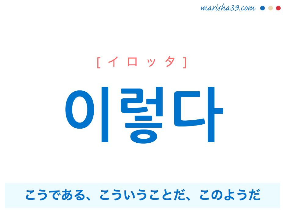 韓国語単語・ハングル 이렇다 [イロッタ] こうである、こういうことだ、このようだ 意味・活用・読み方と音声発音