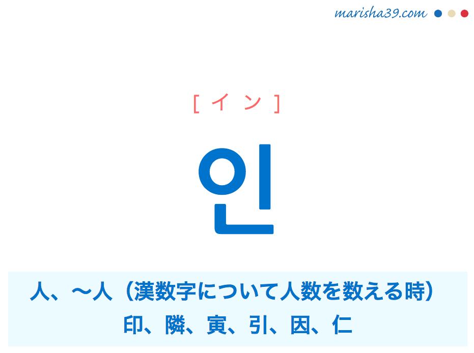 韓国語・ハングル 인 [イン] 人、〜人(漢数字について人数を数える時)、印、隣、寅、引、因、仁 意味・活用・発音