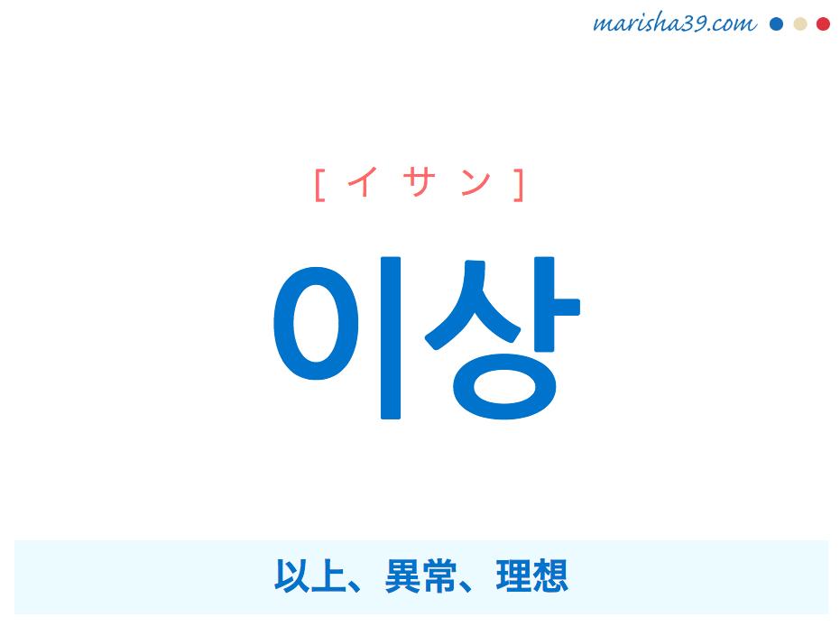 韓国語単語・ハングル 이상 [イサン] 以上、異常、理想 意味・活用・読み方と音声発音