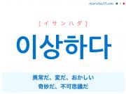 韓国語単語 이상하다 [イサンハダ] 異常だ、変だ、おかしい、奇妙だ、不可思議だ 意味・活用・読み方と音声発音