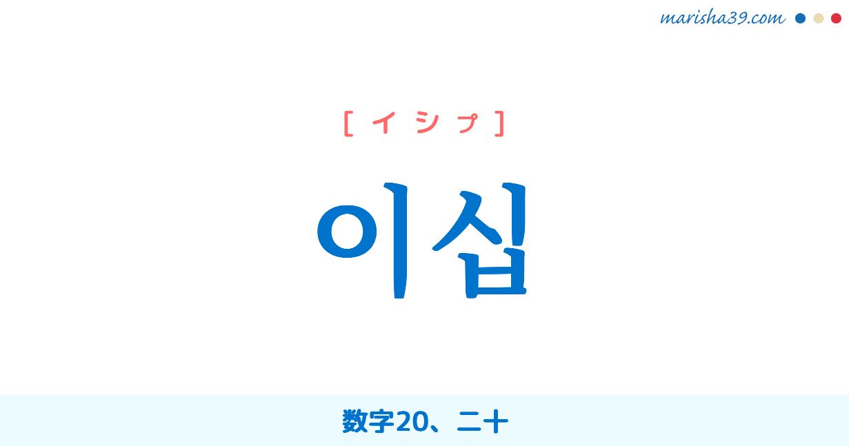 韓国語単語・ハングル 이십 [イシプ] 数字20、二十 意味・活用・読み方と音声発音