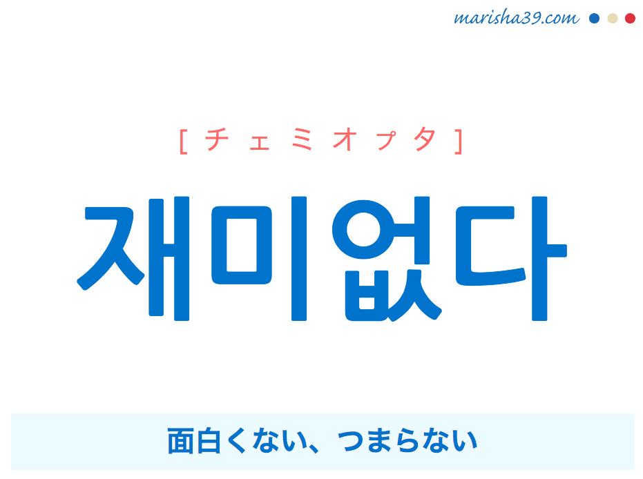 韓国語単語 재미없다 [チェミオプタ] 面白くない、つまらない 意味・活用・読み方と音声発音