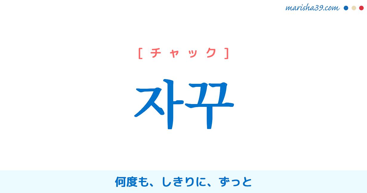 韓国語単語・ハングル 자꾸 [チャク] 何度も、しきりに、ずっと 意味・活用・読み方と音声発音
