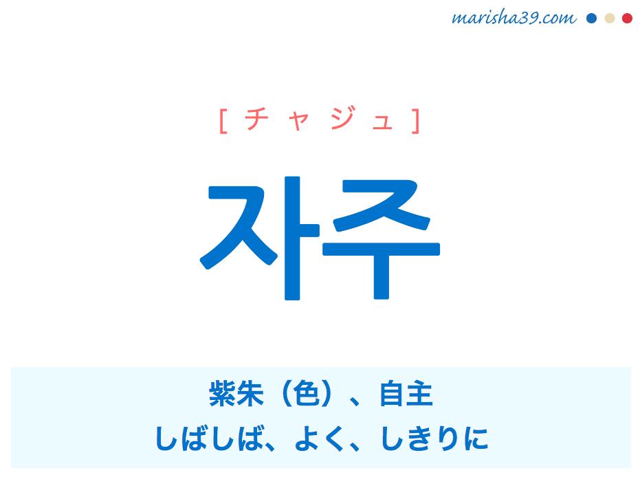 韓国語単語・ハングル 자주 [チャジュ] 紫朱(色)、しばしば、よく、しきりに、自主 意味・活用・読み方と音声発音