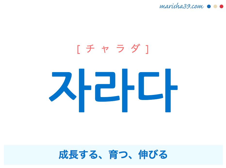 韓国語・ハングル 자라다 [チャラダ] 成長する、育つ、伸びる 意味・活用・発音